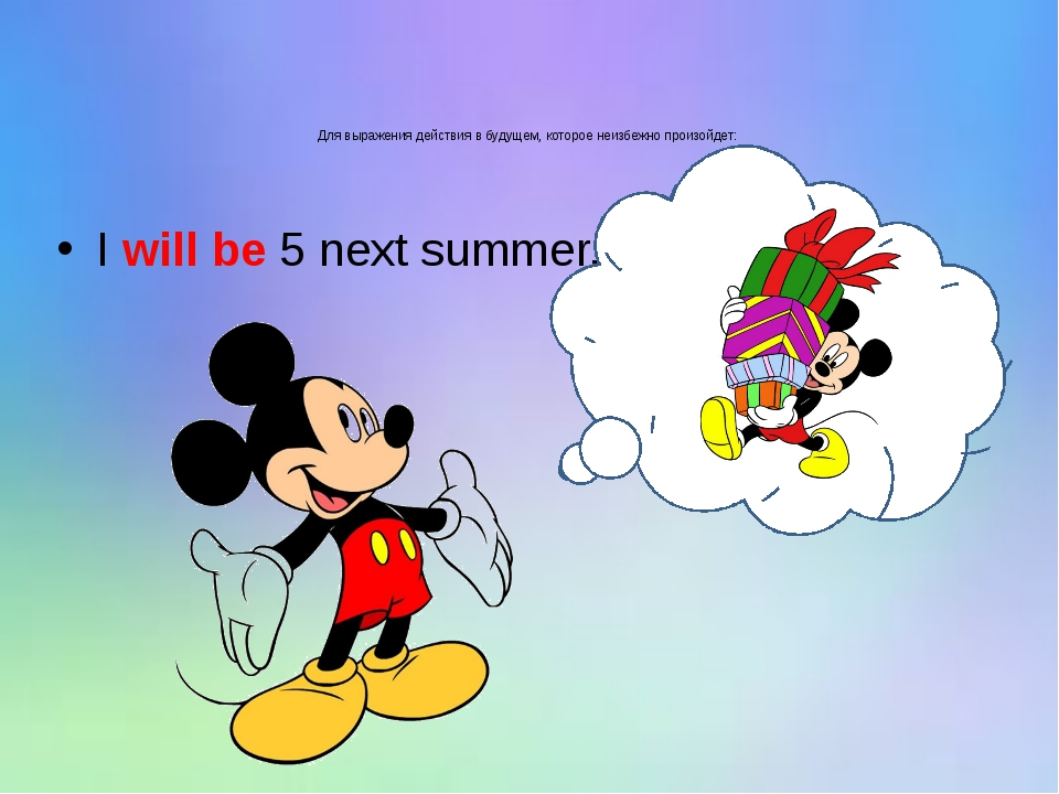 Для выражения действия в будущем, которое неизбежно произойдет: I will be 5 n...