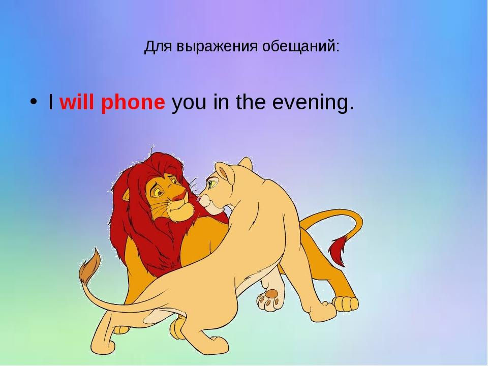 Для выражения обещаний: I will phone you in the evening.
