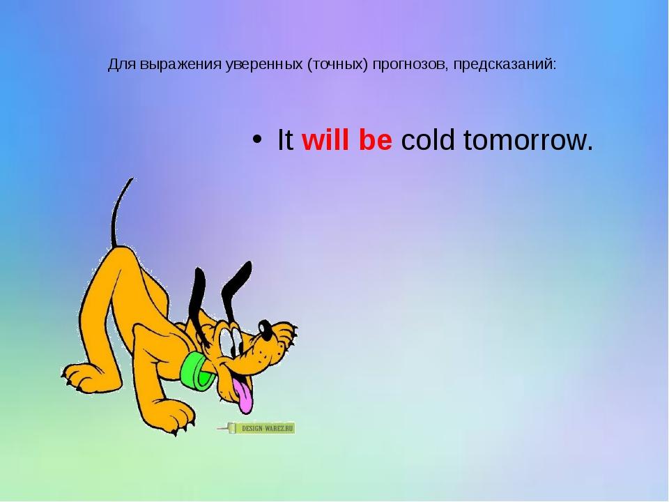 Для выражения уверенных (точных) прогнозов, предсказаний: It will be cold tom...