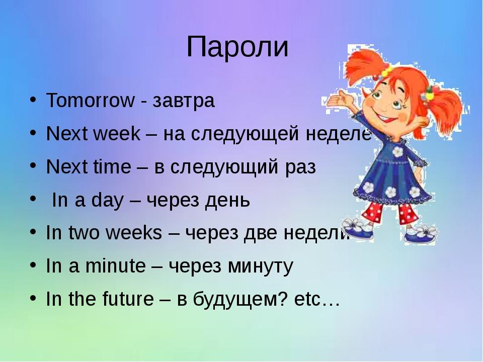 Пароли Tomorrow - завтра Next week – на следующей неделе Next time – в следую...