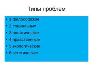 Типы проблем 1.философские 2.социальные 3.политические 4.нравственные 5.эколо