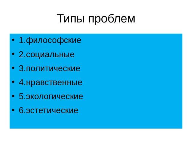 Типы проблем 1.философские 2.социальные 3.политические 4.нравственные 5.эколо...