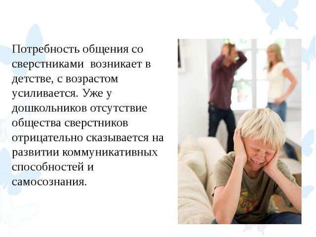 Потребность общения со сверстниками возникает в детстве, с возрастом усиливае...
