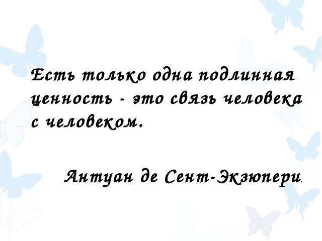 Есть только одна подлинная ценность - это связь человека с человеком. Антуан...