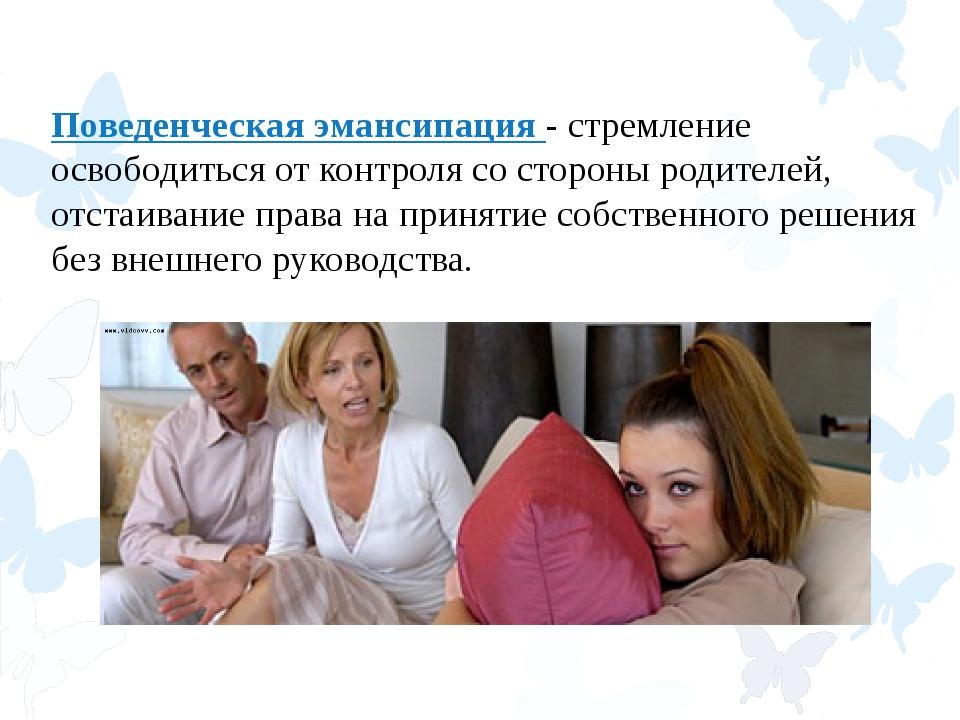 Поведенческая эмансипация - стремление освободиться от контроля со стороны ро...