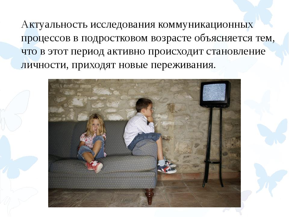 Актуальность исследования коммуникационных процессов в подростковом возрасте...