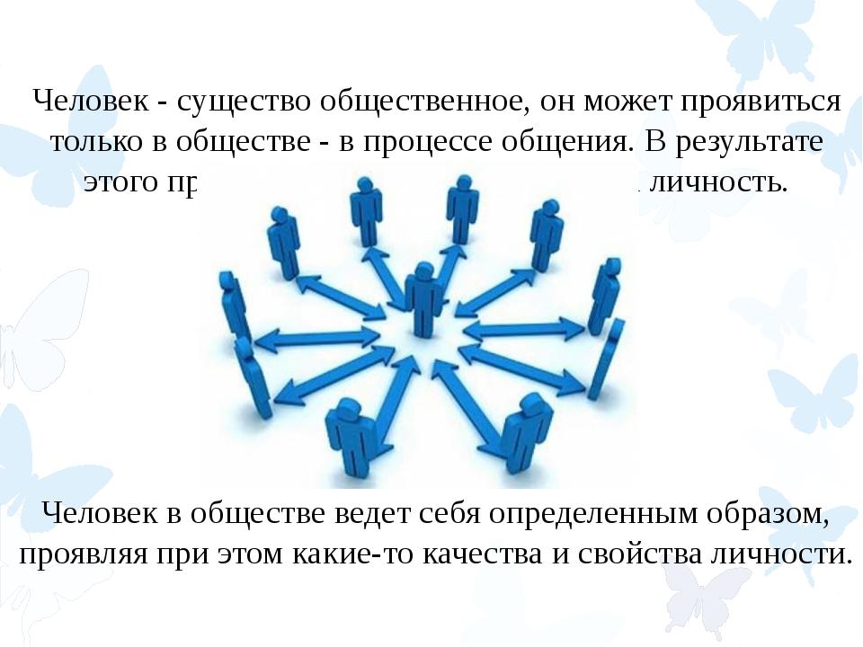 Человек - существо общественное, он может проявиться только в обществе - в пр...