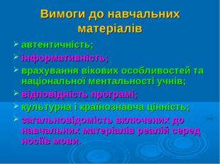 Вимоги до навчальних матеріалів автентичність; інформативність; врахування ві