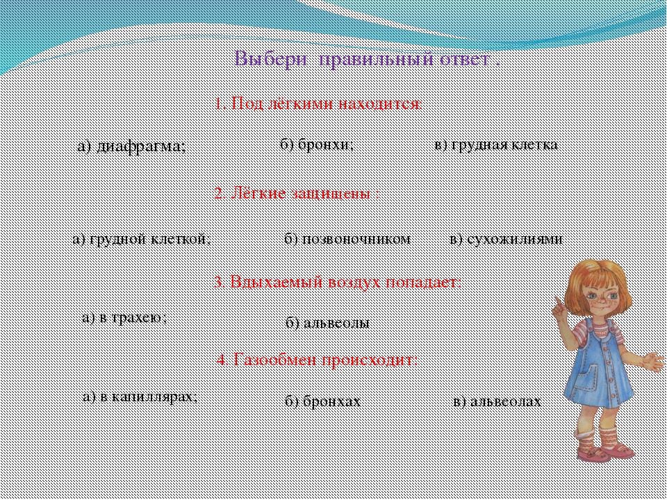 Выбери правильный ответ . 1. Под лёгкими находится: 2. Лёгкие защищены : а)...