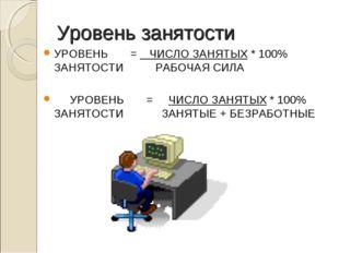 Уровень занятости УРОВЕНЬ =  ЧИСЛО ЗАНЯТЫХ * 100% ЗАНЯТОСТИ