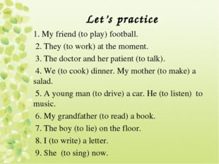 Let's practice 1. My friend (to play) football. 2. They (to work) at the mome