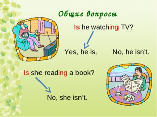 Общие вопросы Is he watching TV? Yes, he is. No, he isn't. Is she reading a b