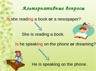 Альтернативные вопросы Is she reading a book or a newspaper? She is reading a