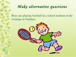 Make alternative questions Boys are playing football in a school stadium in t