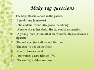 Make tag questions The boys (to run) about in the garden. I (to do) my homewo