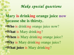 Make special questions Mary is drinking orange juice now because she is thirs