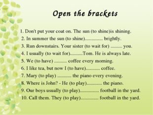 Open the brackets 1. Don't put your coat on. The sun (to shine)is shining. 2.