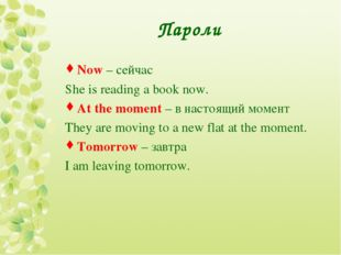 Пароли Now – сейчас She is reading a book now. At the moment – в настоящий мо