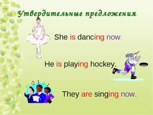 Утвердительные предложения She is dancing now. He is playing hockey. They are