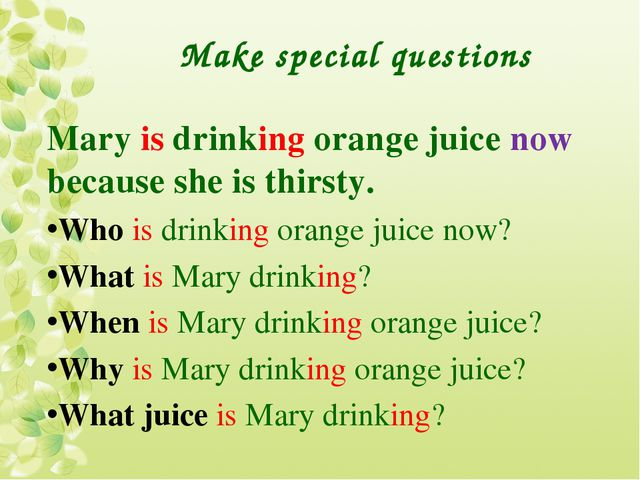 Make special questions Mary is drinking orange juice now because she is thirs...