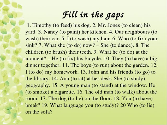 Fill in the gaps 1. Timothy (to feed) his dog. 2. Mr. Jones (to clean) his ya...