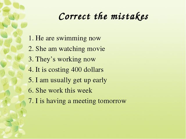 Correct the mistakes 1. He are swimming now 2. She am watching movie 3. They'...