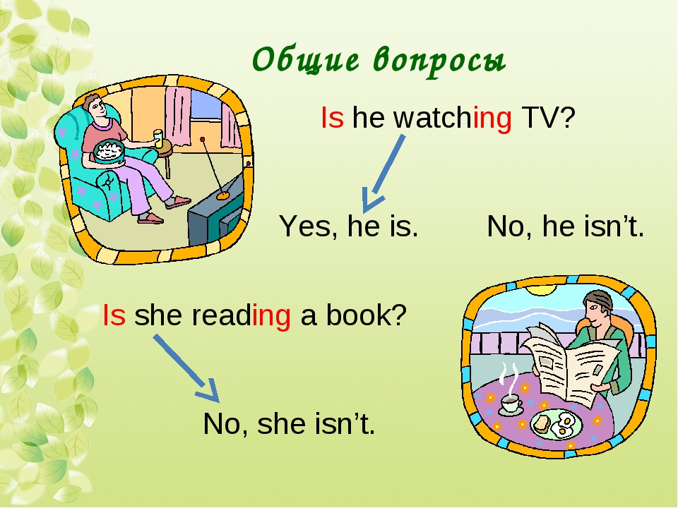 Общие вопросы Is he watching TV? Yes, he is. No, he isn't. Is she reading a b...