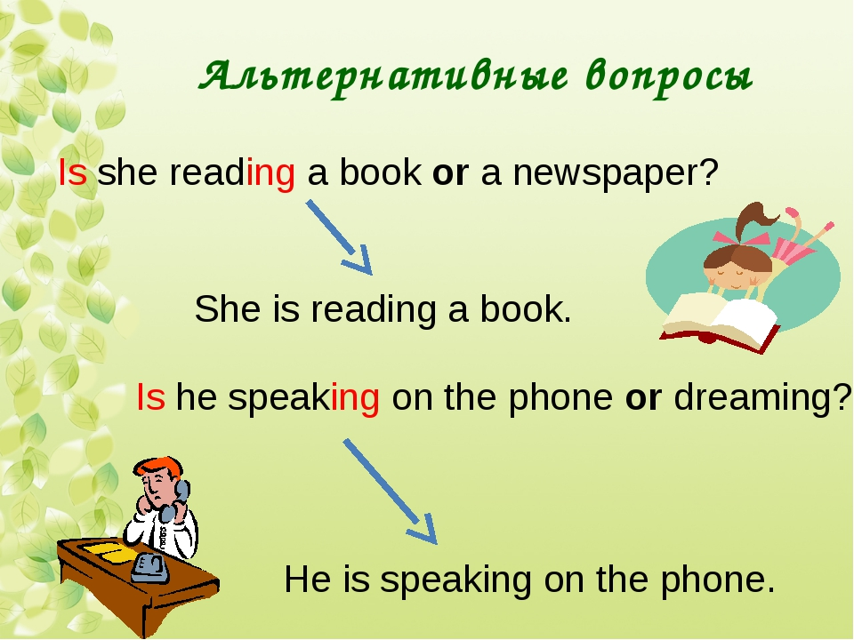 Альтернативные вопросы Is she reading a book or a newspaper? She is reading a...