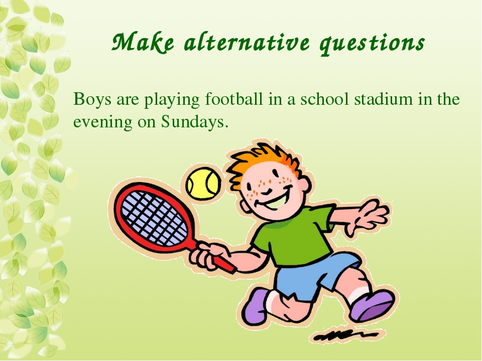 Make alternative questions Boys are playing football in a school stadium in t...