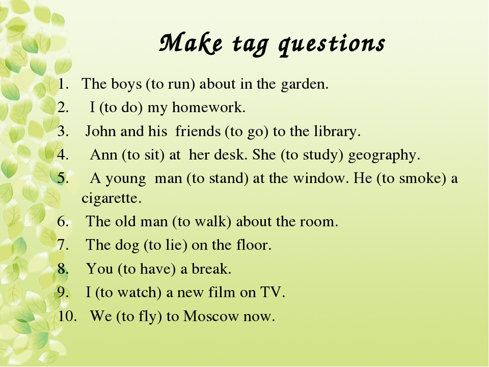 Make tag questions The boys (to run) about in the garden. I (to do) my homewo...