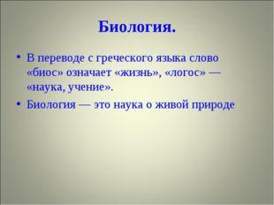 Биология. В переводе с греческого языка слово «биос» означает «жизнь», «логос