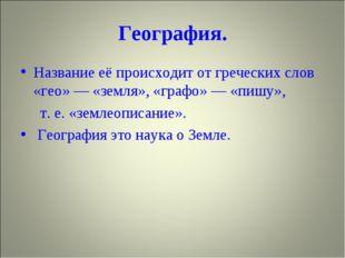 География. Название её происходит от греческих слов «гео» — «земля», «графо»