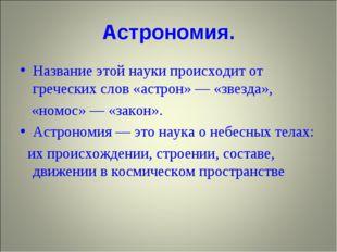 Астрономия. Название этой науки происходит от греческих слов «астрон» — «звез