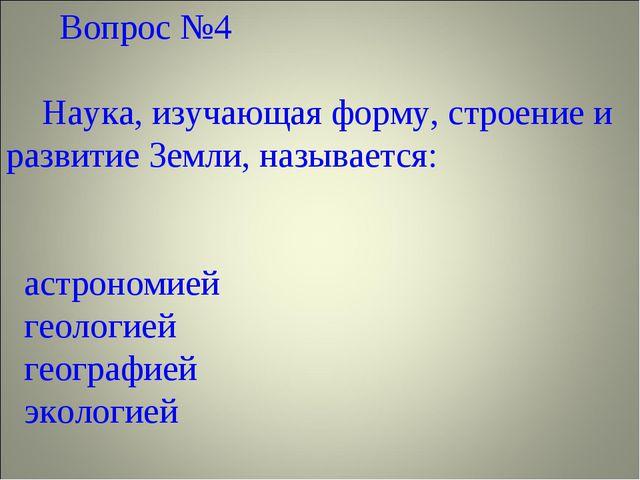 Вопрос №4 Наука, изучающая форму, строение и развитие Земли, называется:  а...