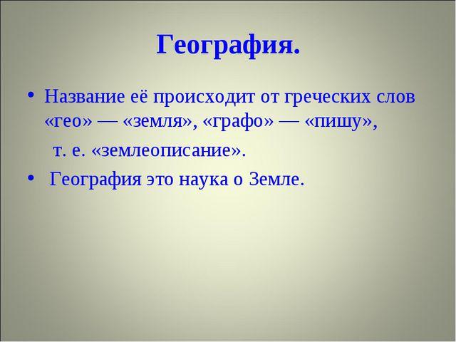 География. Название её происходит от греческих слов «гео» — «земля», «графо»...