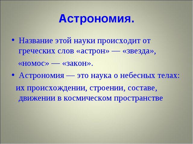 Астрономия. Название этой науки происходит от греческих слов «астрон» — «звез...