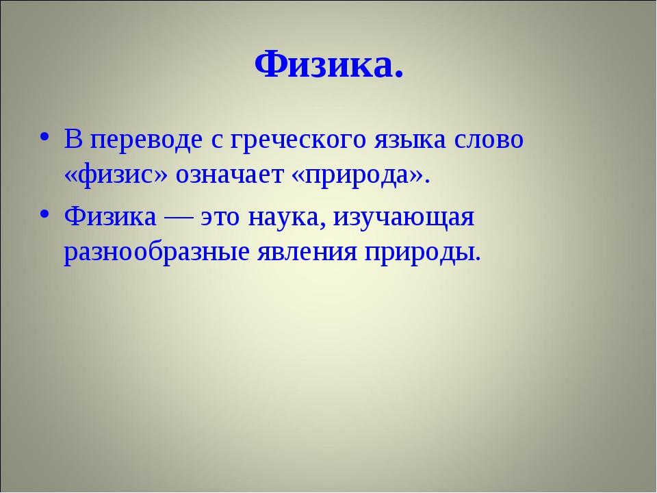 Физика. В переводе с греческого языка слово «физис» означает «природа». Физик...