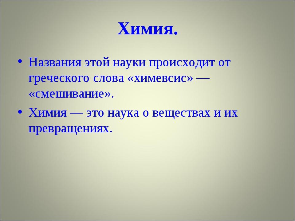Химия. Названия этой науки происходит от греческого слова «химевсис» — «смеши...