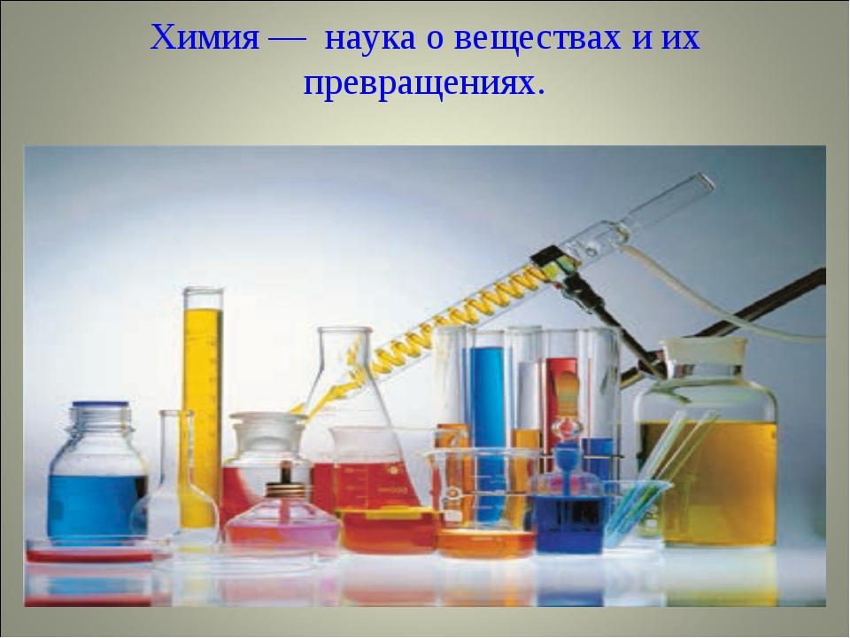 Химия — наука о веществах и их превращениях.