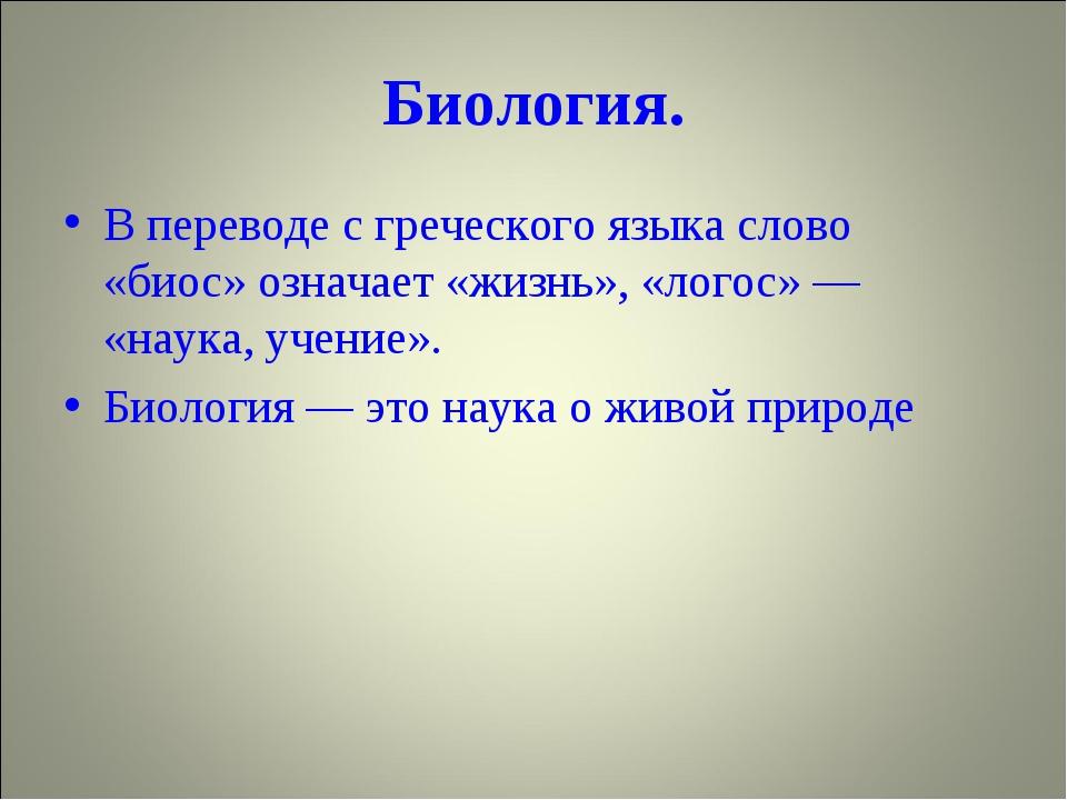 Биология. В переводе с греческого языка слово «биос» означает «жизнь», «логос...