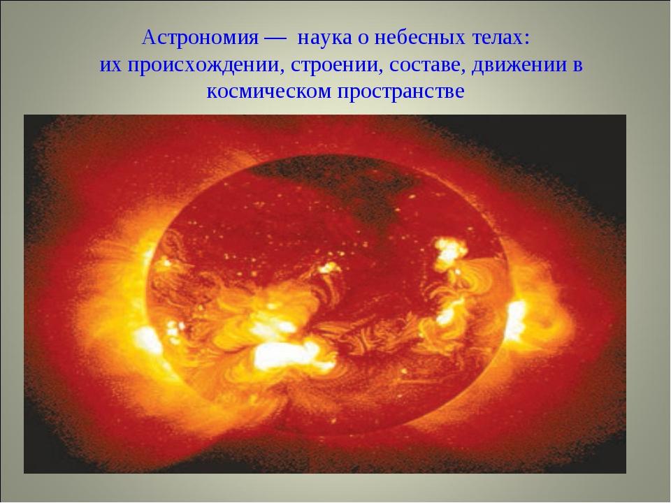 Астрономия — наука о небесных телах: их происхождении, строении, составе, дви...