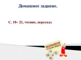 Домашнее задание. С. 18– 21, чтение, пересказ