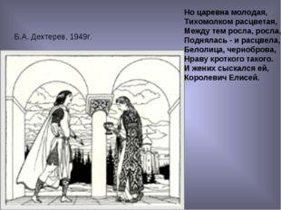Б.А. Дехтерев, 1949г. Но царевна молодая, Тихомолком расцветая, Между тем рос