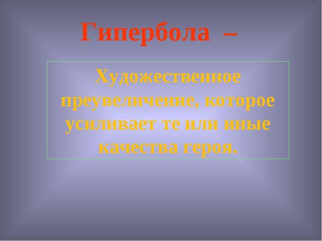 Гипербола – Художественное преувеличение, которое усиливает те или иные качес...