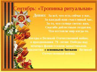 Сентябрь: «Тропинка ритуальная» Девиз: За всё, что есть сейчас у нас, За кажд