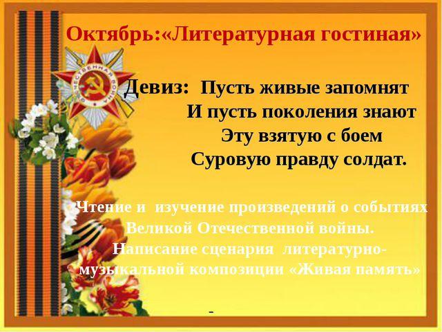 Октябрь:«Литературная гостиная» Девиз: Пусть живые запомнят И пусть поколени...