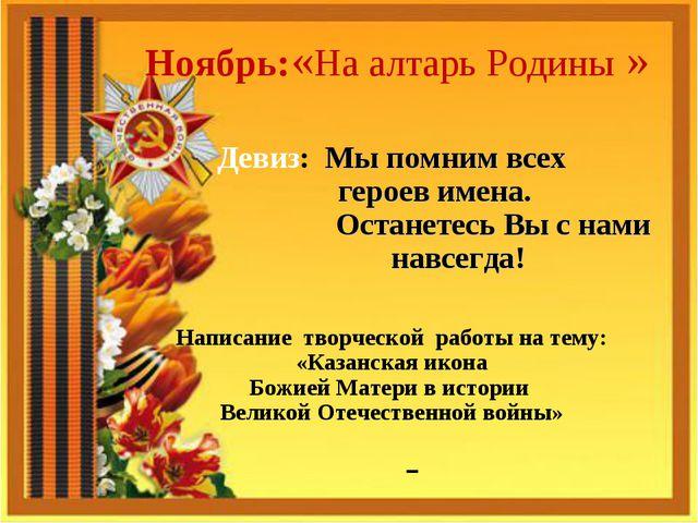 Ноябрь:«На алтарь Родины » Девиз: Мы помним всех героев имена. Останетесь Вы...
