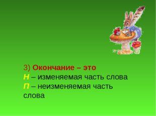 3) Окончание – это Н – изменяемая часть слова П – неизменяемая часть слова