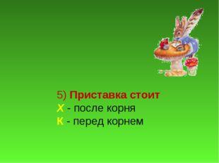 5) Приставка стоит Х - после корня К - перед корнем