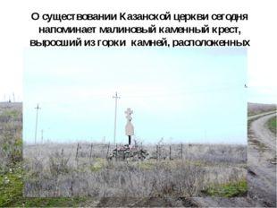 О существовании Казанской церкви сегодня напоминает малиновый каменный крест